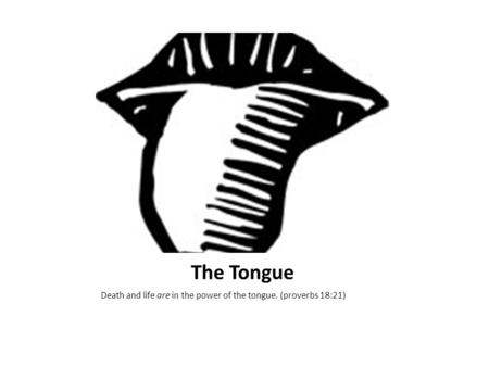 The Tongue Death and life are in the power of the tongue. (proverbs 18:21)