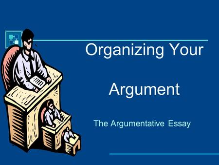 Organizing Your Argument The Argumentative Essay.