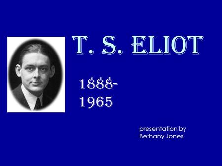 T. S. Eliot 1888- 1965 presentation by Bethany Jones.