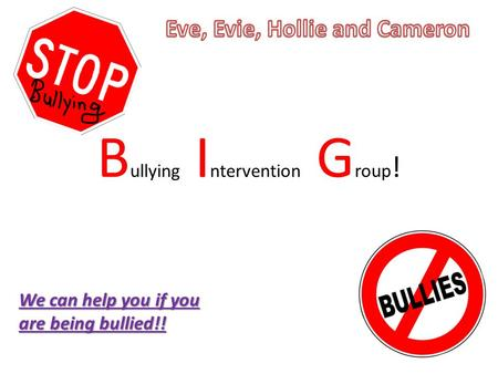 B ullying I ntervention G roup ! We can help you if you are being bullied!!