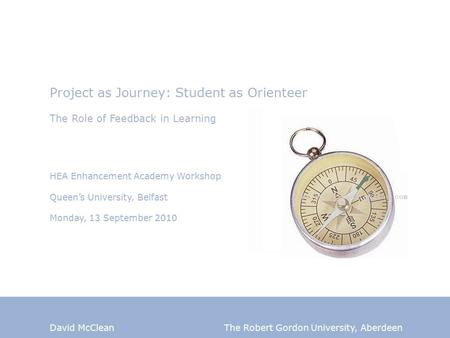 David McClean The Robert Gordon University, Aberdeen Project as Journey: Student as Orienteer The Role of Feedback in Learning HEA Enhancement Academy.