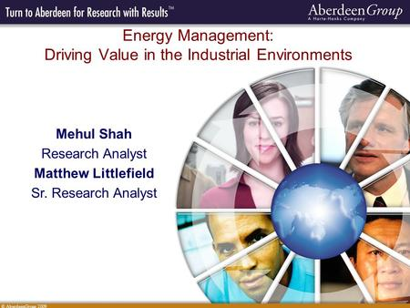 © AberdeenGroup 2009 Energy Management: Driving Value in the Industrial Environments Mehul Shah Research Analyst Matthew Littlefield Sr. Research Analyst.
