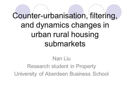 Counter-urbanisation, filtering, and dynamics changes in urban rural housing submarkets Nan Liu Research student in Property University of Aberdeen Business.