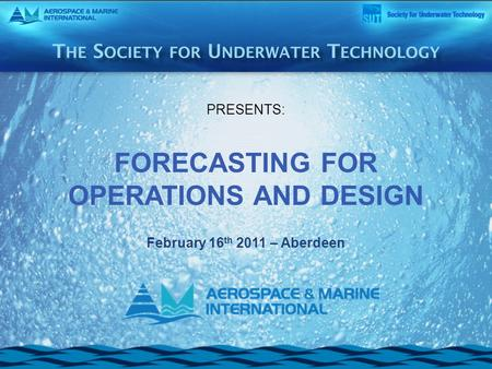 PRESENTS: FORECASTING FOR OPERATIONS AND DESIGN February 16 th 2011 – Aberdeen.
