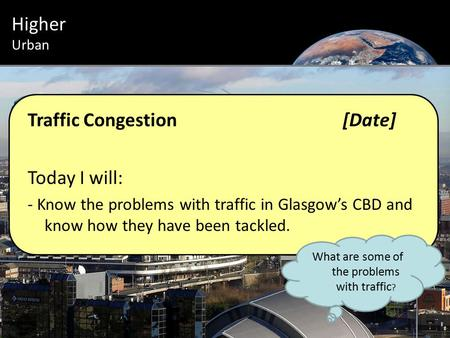 Urban Introduction Higher Urban Traffic Congestion[Date] Today I will: - Know the problems with traffic in Glasgow's CBD and know how they have been tackled.
