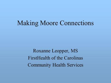 Making Moore Connections Roxanne Leopper, MS FirstHealth of the Carolinas Community Health Services.