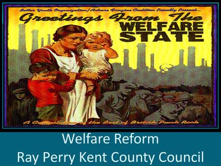 Welfare Reform Ray Perry Kent County Council. Introduction The next few years will see profound changes to the welfare system in the UK The changes proposed.