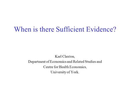 When is there Sufficient Evidence? Karl Claxton, Department of Economics and Related Studies and Centre for Health Economics, University of York.