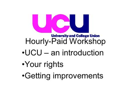 UCU – an introduction Your rights Getting improvements Hourly-Paid Workshop.
