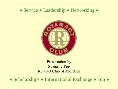 ● Scholarships ● International Exchange ● Fun ● Presentation by Suzanne Foo Rotaract Club of Aberdeen ● Service ● Leadership ● Networking ●