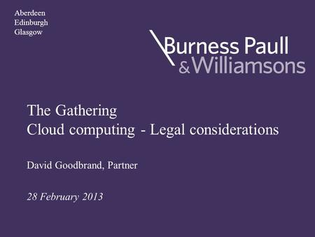 The Gathering Cloud computing - Legal considerations David Goodbrand, Partner 28 February 2013 Aberdeen Edinburgh Glasgow.