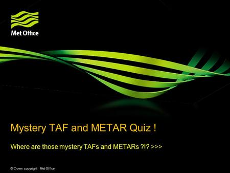 © Crown copyright Met Office Mystery TAF and METAR Quiz ! Where are those mystery TAFs and METARs ?!? >>>