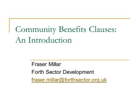 Community Benefits Clauses: An Introduction Fraser Millar Forth Sector Development