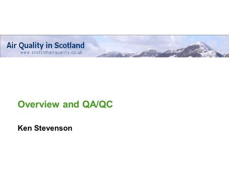Overview and QA/QC Ken Stevenson. Web based database of air quality data throughout Scotland Quality Assurance programme – to ensure harmonised data quality.