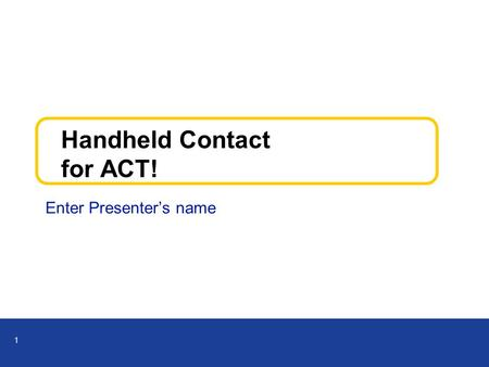 1 Handheld Contact for ACT! Enter Presenter's name.