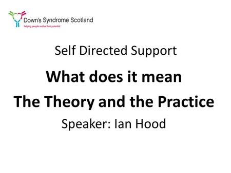Self Directed Support What does it mean The Theory and the Practice Speaker: Ian Hood.