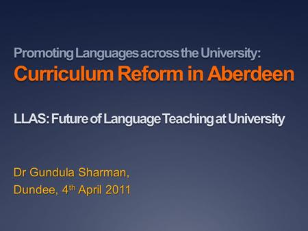 Promoting Languages across the University: Curriculum Reform in Aberdeen LLAS: Future of Language Teaching at University Dr Gundula Sharman, Dundee, 4.