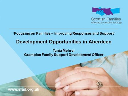 Www.sfad.org.uk ' Focusing on Families – Improving Responses and Support ' Development Opportunities in Aberdeen Tanja Mehrer Grampian Family Support Development.