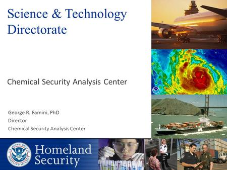Science & Technology Directorate Chemical Security Analysis Center George R. Famini, PhD Director Chemical Security Analysis Center.