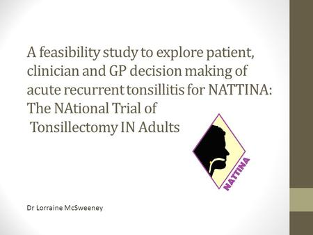 A feasibility study to explore patient, clinician and GP decision making of acute recurrent tonsillitis for NATTINA: The NAtional Trial of Tonsillectomy.