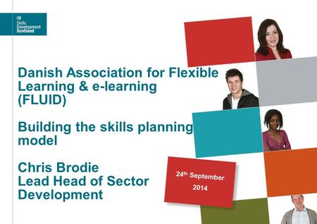 Danish Association for Flexible Learning & e-learning (FLUID) Building the skills planning model Chris Brodie Lead Head of Sector Development 24th.