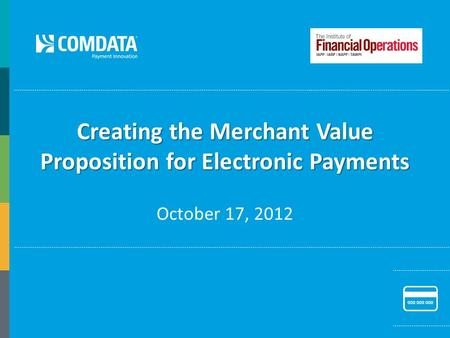 Creating the Merchant Value Proposition for Electronic Payments October 17, 2012.