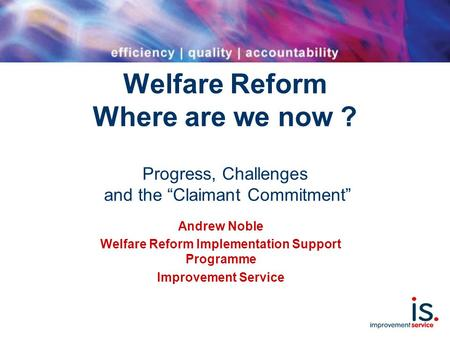 "Welfare Reform Where are we now ? Progress, Challenges and the ""Claimant Commitment"" Andrew Noble Welfare Reform Implementation Support Programme Improvement."