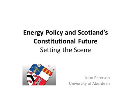 Energy Policy and Scotland's Constitutional Future Setting the Scene John Paterson University of Aberdeen.