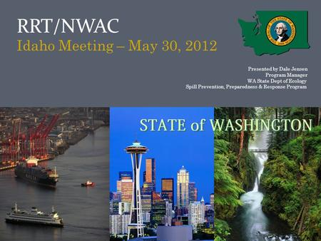RRT/NWAC Idaho Meeting – May 30, 2012 Presented by Dale Jensen Program Manager WA State Dept of Ecology Spill Prevention, Preparedness & Response Program.