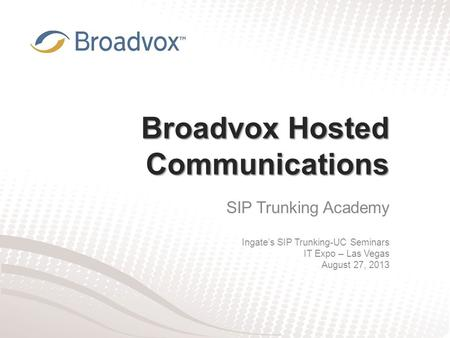 Broadvox Hosted Communications SIP Trunking Academy Ingate's SIP Trunking-UC Seminars IT Expo – Las Vegas August 27, 2013.