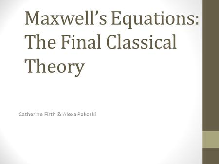 Maxwell's Equations: The Final Classical Theory Catherine Firth & Alexa Rakoski.