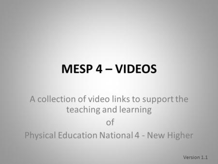 MESP 4 – VIDEOS A collection <strong>of</strong> video links to support the teaching and learning <strong>of</strong> Physical Education National 4 - New Higher Version 1.1.