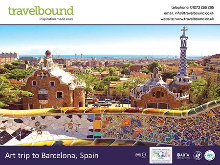 Art trip to Barcelona, Spain. Contents About Us Your Destination Sample Itinerary & Accommodation The Tour Aims & Benefits What our customers say Trip.