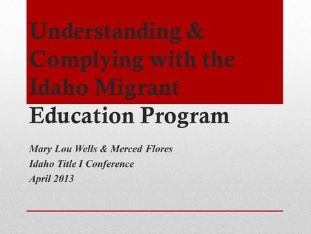 Understanding & Complying with the Idaho Migrant Education Program Mary Lou Wells & Merced Flores Idaho Title I Conference April 2013.