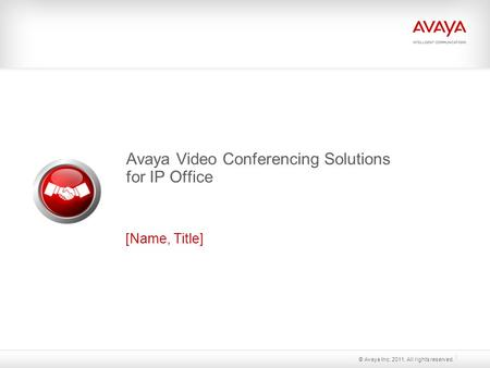Avaya Video Conferencing Solutions for IP Office [Name, Title] © Avaya Inc. 2011. All rights reserved.
