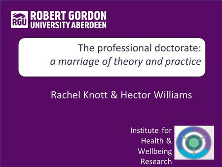 Rachel Knott & Hector Williams The professional doctorate: a marriage of theory and practice The professional doctorate: a marriage of theory and practice.