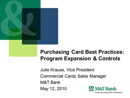 Purchasing Card Best Practices: Program Expansion & Controls Julie Krause, Vice President Commercial Cards Sales Manager M&T Bank May 12, 2010.