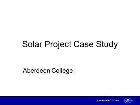 Solar Project Case Study Aberdeen College. Solar Project Case Study – Aberdeen College2 Title of the Project The integration of PC Passport Beginners.