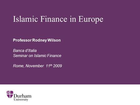 Islamic Finance in Europe Professor Rodney Wilson Banca d'Italia Seminar on Islamic Finance Rome, November 11 th 2009.