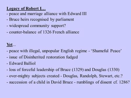 Legacy of Robert I… - peace and marriage alliance with Edward III - Bruce heirs recognised by parliament - widespread community support? - counter-balance.