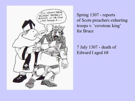Spring 1307 - reports of Scots preachers exhorting troops v. 'covetous king' for Bruce 7 July 1307 - death of Edward I aged 68.