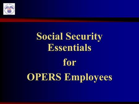 Social Security Essentials for OPERS Employees. Earning Credits 40 Credits for retirement 40 Credits for retirement Maximum 4 credits in 1 year Maximum.