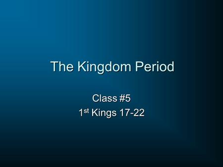 The Kingdom Period Class #5 1st Kings 17-22.