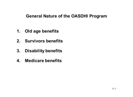 11-1 General Nature of the OASDHI Program 1.Old age benefits 2.Survivors benefits 3.Disability benefits 4.Medicare benefits.