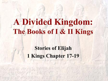 A Divided Kingdom: The Books of I & II Kings Stories of Elijah 1 Kings Chapter 17-19.