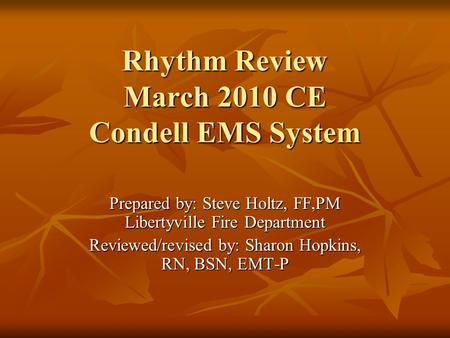 Rhythm Review March 2010 CE Condell EMS System Prepared by: Steve Holtz, FF,PM Libertyville Fire Department Reviewed/revised by: Sharon Hopkins, RN, BSN,