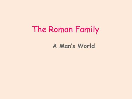 The Roman Family A Man's World. Focus At the end of this presentations you should be able to identify the members of a Roman family. You should know that.