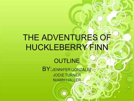 THE ADVENTURES OF HUCKLEBERRY FINN OUTLINE BY: JENNIFER GONZALEZ JODIE TURNER NIAMH HALLER.