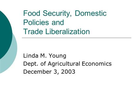 Food Security, Domestic Policies and Trade Liberalization Linda M. Young Dept. of Agricultural Economics December 3, 2003.