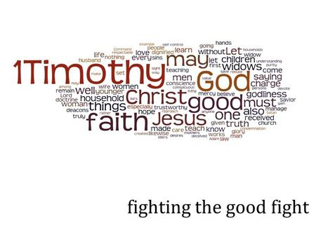 Fighting the good fight. 1 Timothy 5:1-16 Do not rebuke an older man harshly, but exhort him as if he were your father. Treat younger men as brothers,